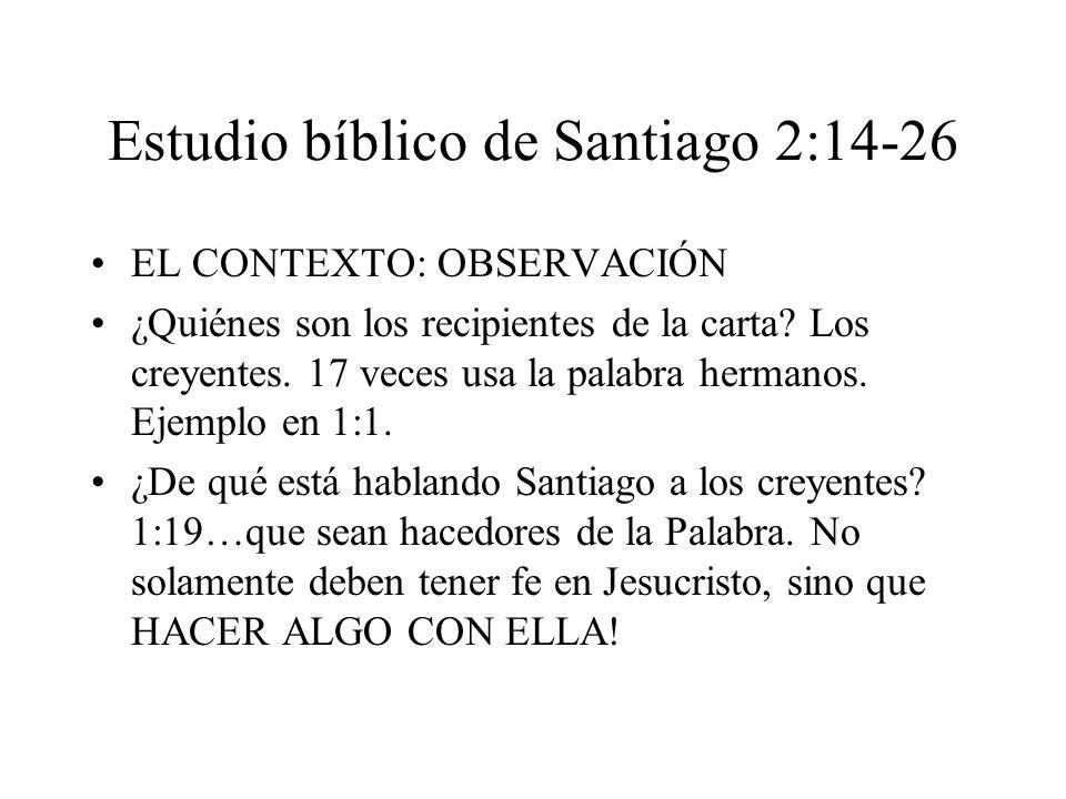 Estudio bíblico de Santiago 2:14-26 EL CONTEXTO: OBSERVACIÓN ¿Quiénes son los recipientes de la carta? Los creyentes. 17 veces usa la palabra hermanos