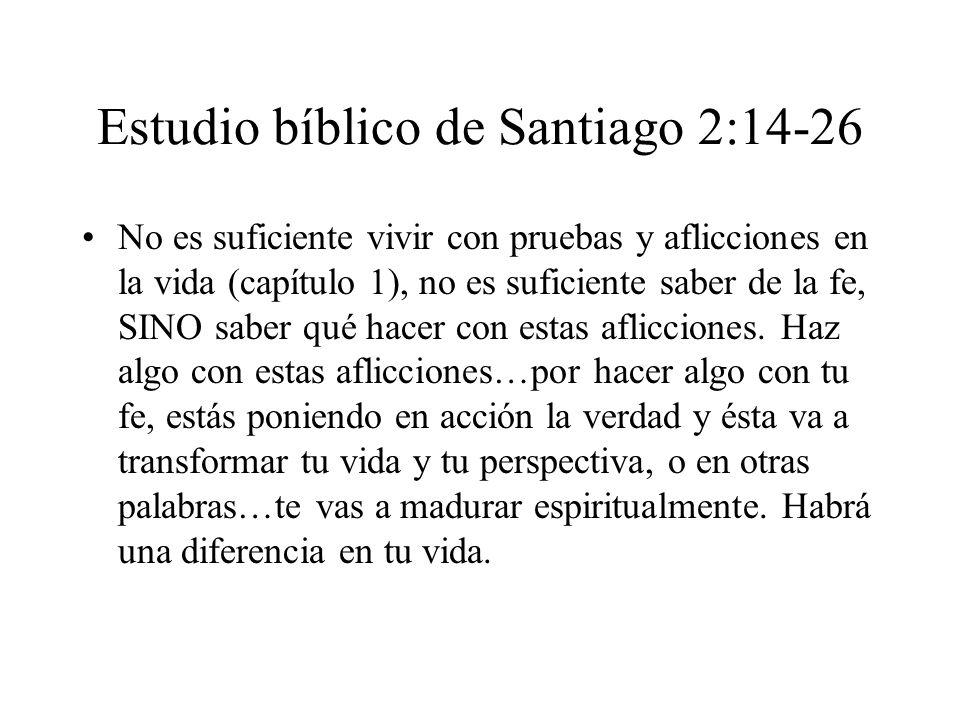 Estudio bíblico de Santiago 2:14-26 No es suficiente vivir con pruebas y aflicciones en la vida (capítulo 1), no es suficiente saber de la fe, SINO sa
