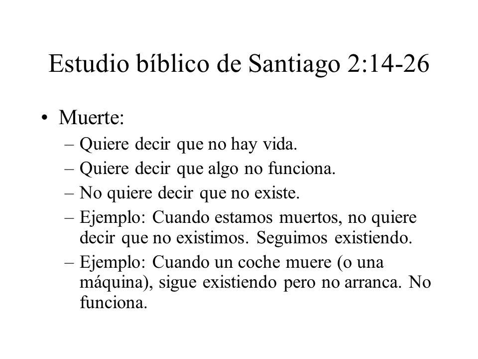 Estudio bíblico de Santiago 2:14-26 Muerte: –Quiere decir que no hay vida. –Quiere decir que algo no funciona. –No quiere decir que no existe. –Ejempl