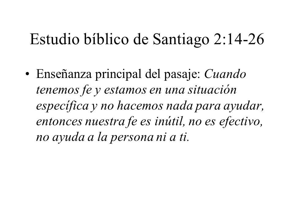 Estudio bíblico de Santiago 2:14-26 Enseñanza principal del pasaje: Cuando tenemos fe y estamos en una situación específica y no hacemos nada para ayu