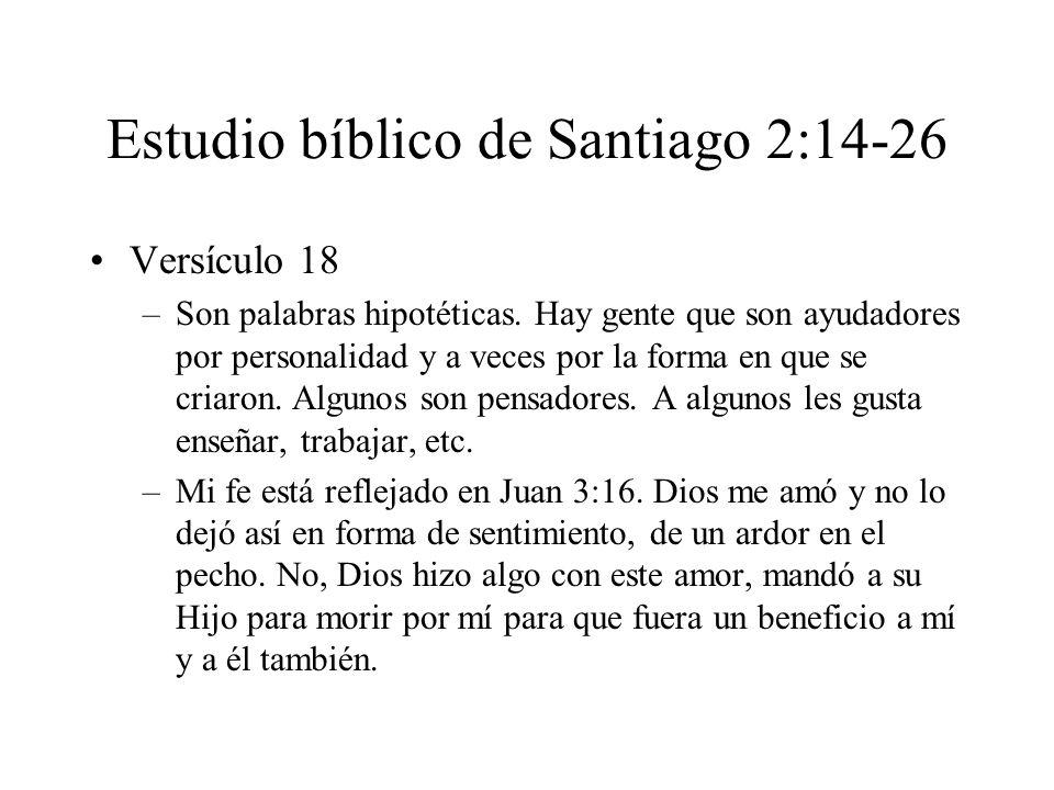 Estudio bíblico de Santiago 2:14-26 Versículo 18 –Son palabras hipotéticas. Hay gente que son ayudadores por personalidad y a veces por la forma en qu