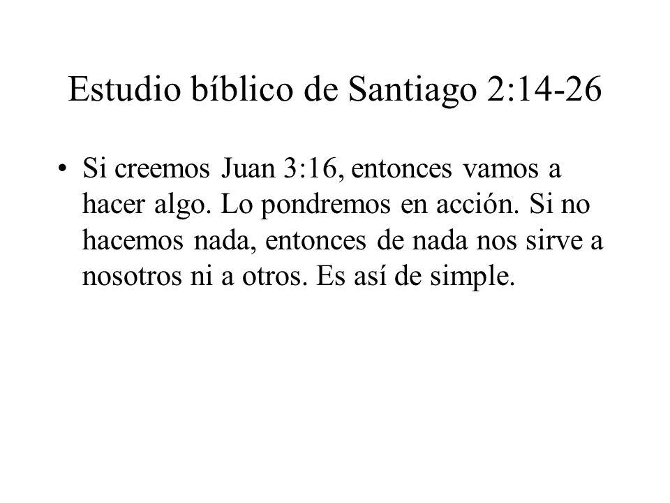 Estudio bíblico de Santiago 2:14-26 Si creemos Juan 3:16, entonces vamos a hacer algo. Lo pondremos en acción. Si no hacemos nada, entonces de nada no