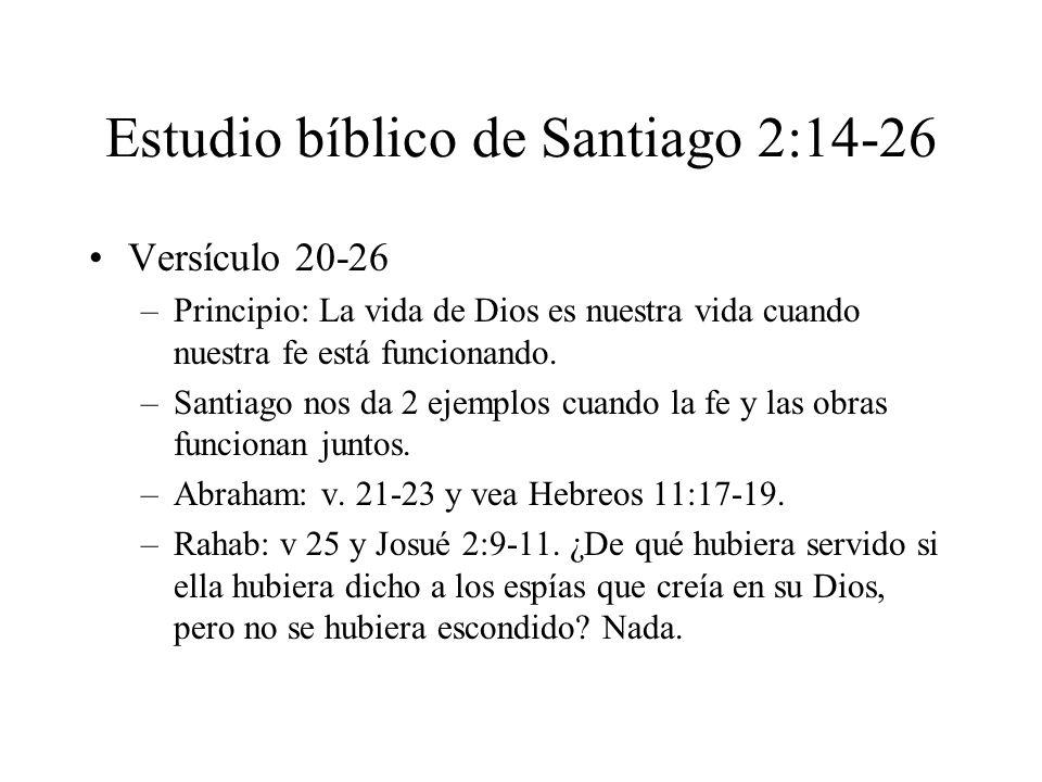Estudio bíblico de Santiago 2:14-26 Versículo 20-26 –Principio: La vida de Dios es nuestra vida cuando nuestra fe está funcionando. –Santiago nos da 2