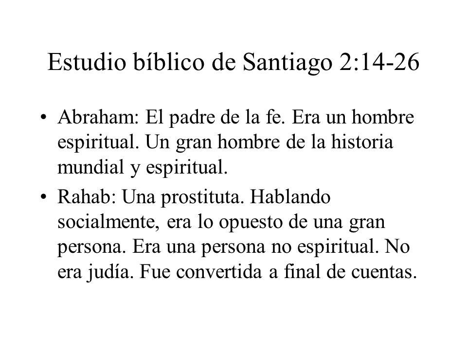 Estudio bíblico de Santiago 2:14-26 Abraham: El padre de la fe. Era un hombre espiritual. Un gran hombre de la historia mundial y espiritual. Rahab: U