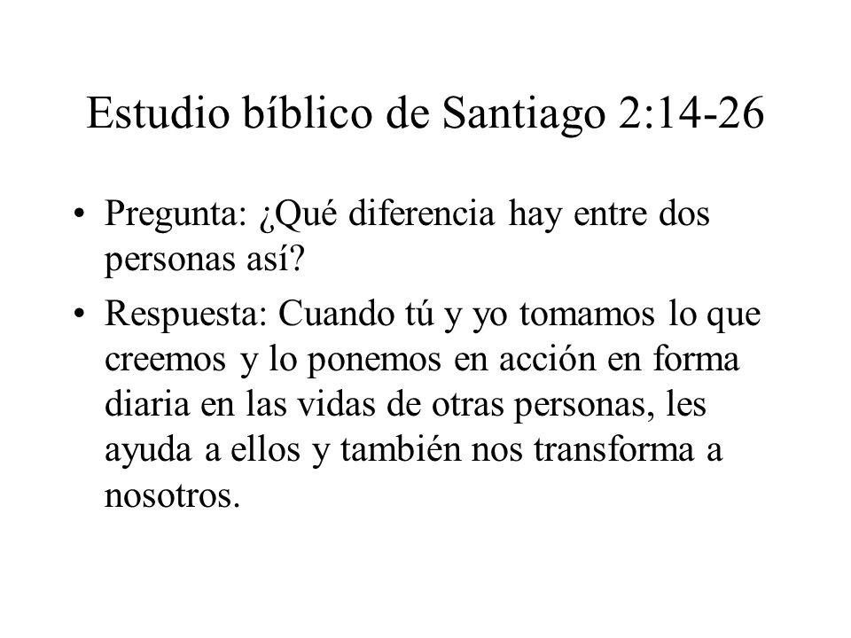 Estudio bíblico de Santiago 2:14-26 Pregunta: ¿Qué diferencia hay entre dos personas así? Respuesta: Cuando tú y yo tomamos lo que creemos y lo ponemo
