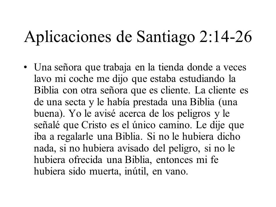 Aplicaciones de Santiago 2:14-26 Una señora que trabaja en la tienda donde a veces lavo mi coche me dijo que estaba estudiando la Biblia con otra seño