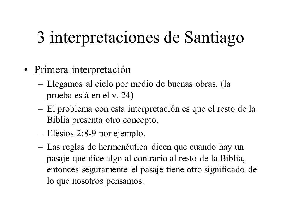3 interpretaciones de Santiago Primera interpretación –Llegamos al cielo por medio de buenas obras. (la prueba está en el v. 24) –El problema con esta