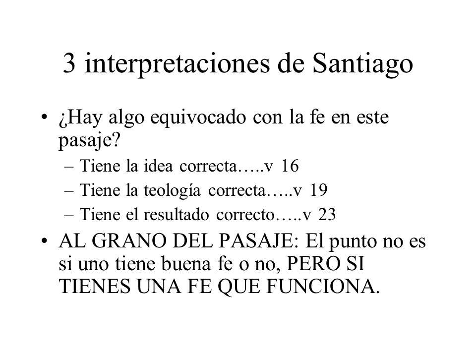 3 interpretaciones de Santiago ¿Hay algo equivocado con la fe en este pasaje? –Tiene la idea correcta…..v 16 –Tiene la teología correcta…..v 19 –Tiene