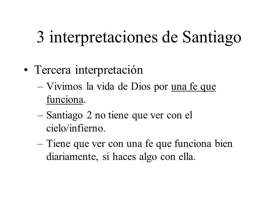 3 interpretaciones de Santiago Tercera interpretación –Vivimos la vida de Dios por una fe que funciona. –Santiago 2 no tiene que ver con el cielo/infi