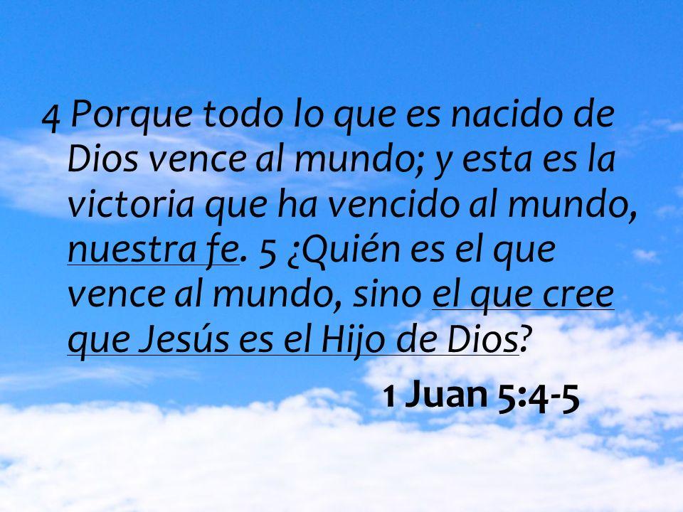4 Porque todo lo que es nacido de Dios vence al mundo; y esta es la victoria que ha vencido al mundo, nuestra fe. 5 ¿Quién es el que vence al mundo, s