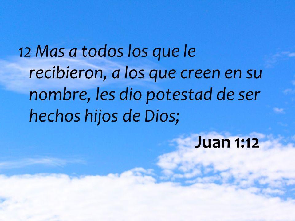 12 Mas a todos los que le recibieron, a los que creen en su nombre, les dio potestad de ser hechos hijos de Dios; Juan 1:12