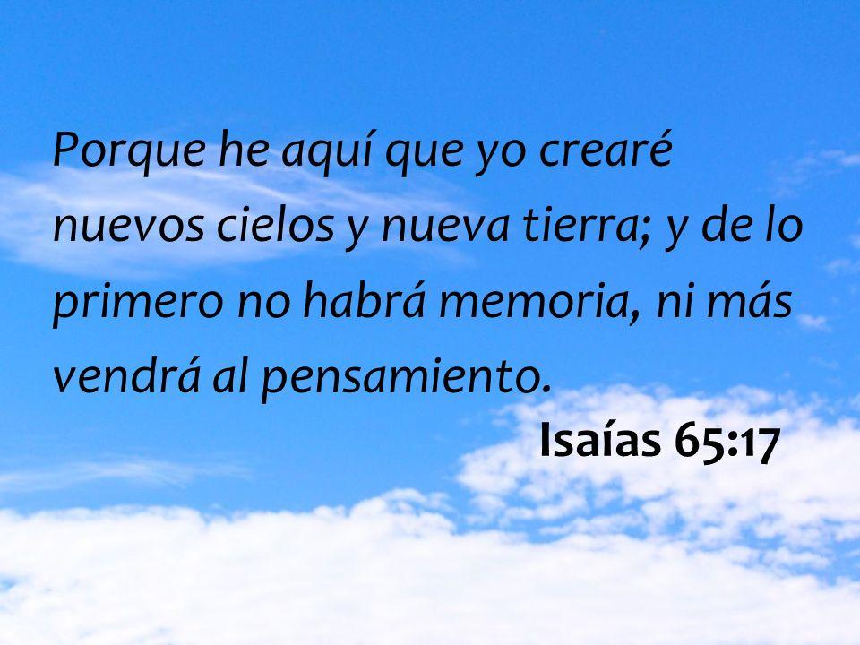 Porque he aquí que yo crearé nuevos cielos y nueva tierra; y de lo primero no habrá memoria, ni más vendrá al pensamiento. Isaías 65:17