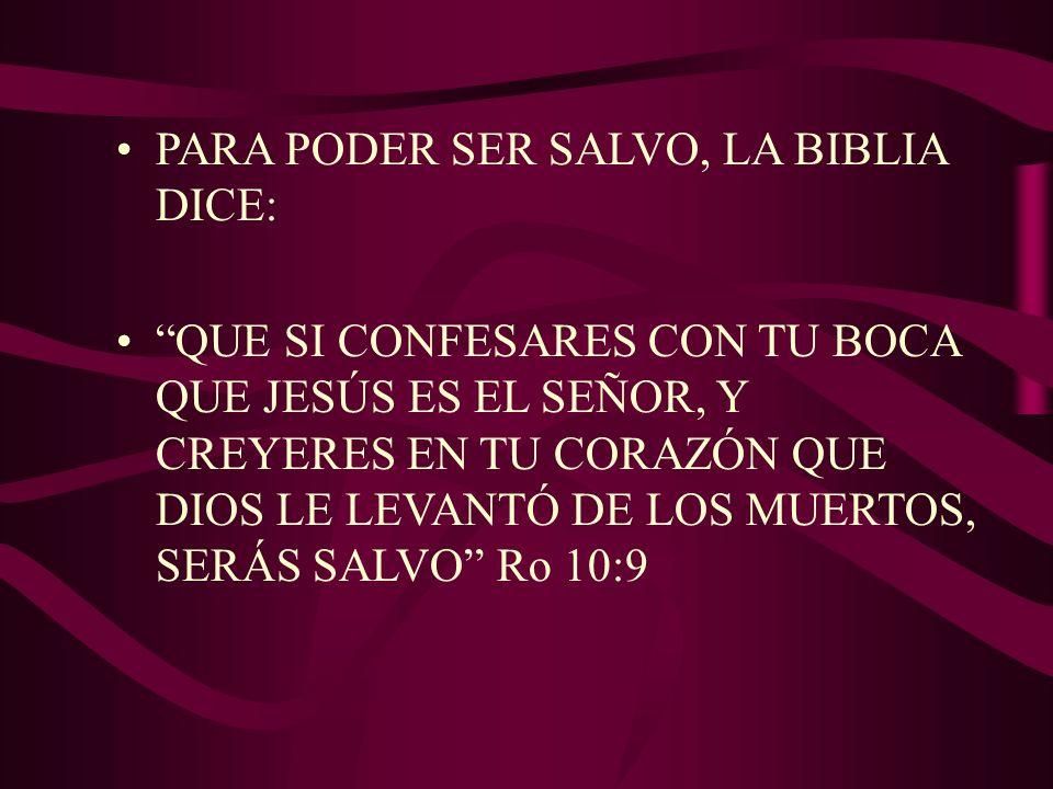 PARA PODER SER SALVO, LA BIBLIA DICE: QUE SI CONFESARES CON TU BOCA QUE JESÚS ES EL SEÑOR, Y CREYERES EN TU CORAZÓN QUE DIOS LE LEVANTÓ DE LOS MUERTOS, SERÁS SALVO Ro 10:9