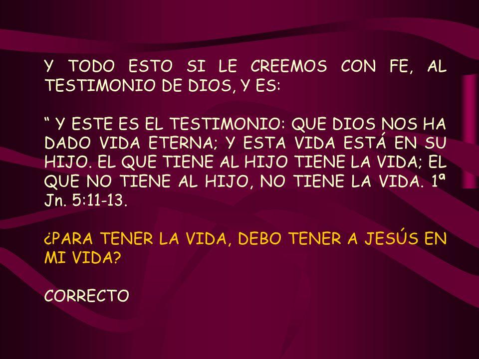 Y TODO ESTO SI LE CREEMOS CON FE, AL TESTIMONIO DE DIOS, Y ES: Y ESTE ES EL TESTIMONIO: QUE DIOS NOS HA DADO VIDA ETERNA; Y ESTA VIDA ESTÁ EN SU HIJO.
