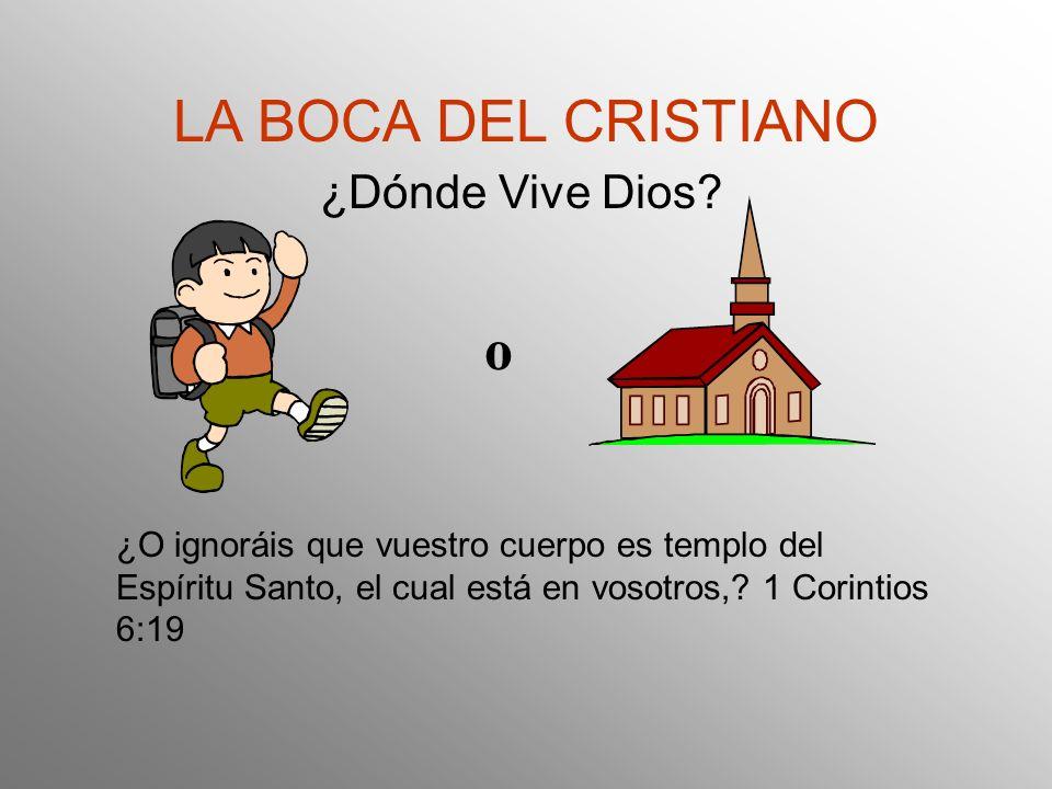 LA BOCA DEL CRISTIANO ¿Dónde Vive Dios? o ¿O ignoráis que vuestro cuerpo es templo del Espíritu Santo, el cual está en vosotros,? 1 Corintios 6:19
