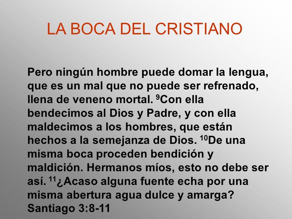 LA BOCA DEL CRISTIANO Santiago 3:8-11 Alabamos a Dios Maldecimos al hombre
