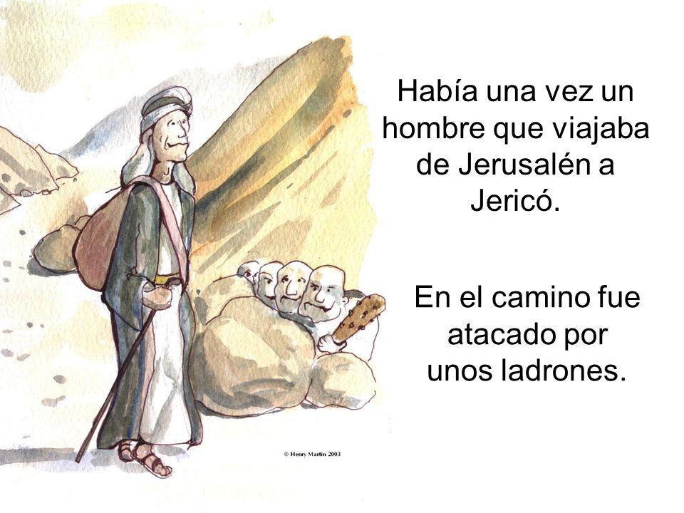 Había una vez un hombre que viajaba de Jerusalén a Jericó. En el camino fue atacado por unos ladrones.
