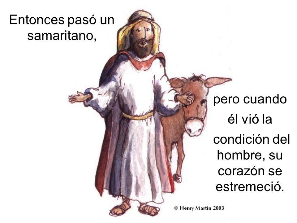 Entonces pasó un samaritano, pero cuando él vió la condición del hombre, su corazón se estremeció.