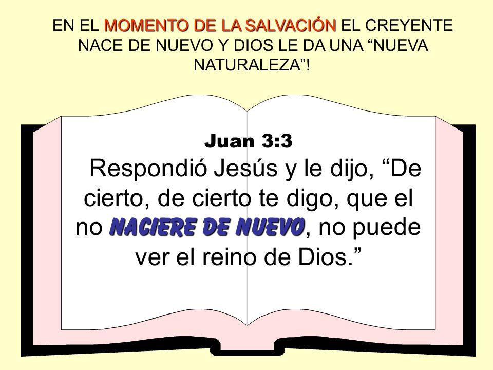 MOMENTO DE LA SALVACIÓN EN EL MOMENTO DE LA SALVACIÓN EL CREYENTE NACE DE NUEVO Y DIOS LE DA UNA NUEVA NATURALEZA! Juan 3:3 naciere de nuevo Respondió
