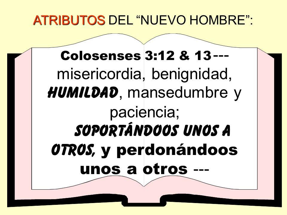 ATRIBUTOS ATRIBUTOS DEL NUEVO HOMBRE: Colosenses 3:12 & 13 --- misericordia, benignidad, humildad, mansedumbre y paciencia; soportándoos unos a otros,