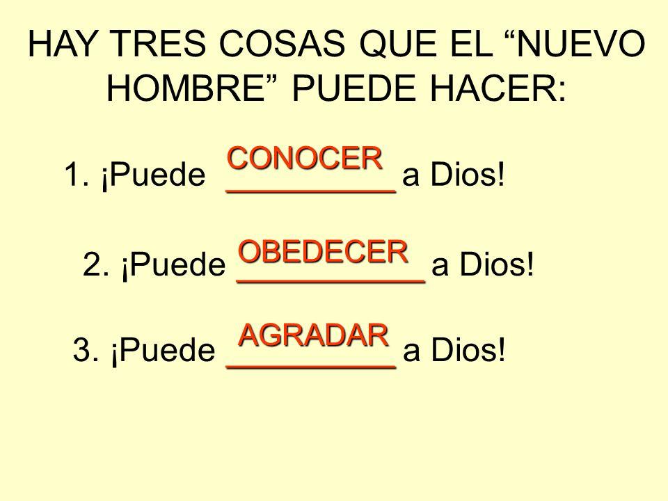 HAY TRES COSAS QUE EL NUEVO HOMBRE PUEDE HACER: 1. ¡Puede _________ _________ a Dios! 2. ¡Puede __________ __________ a Dios! 3. ¡Puede _________ ____