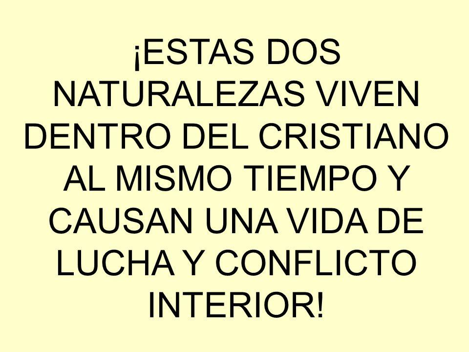 ¡ESTAS DOS NATURALEZAS VIVEN DENTRO DEL CRISTIANO AL MISMO TIEMPO Y CAUSAN UNA VIDA DE LUCHA Y CONFLICTO INTERIOR!