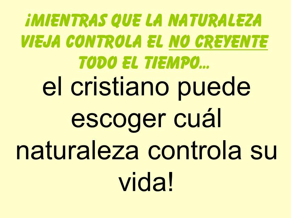 ¡mientras que la naturaleza vieja controla el no creyente todo el tiempo… el cristiano puede escoger cuál naturaleza controla su vida!
