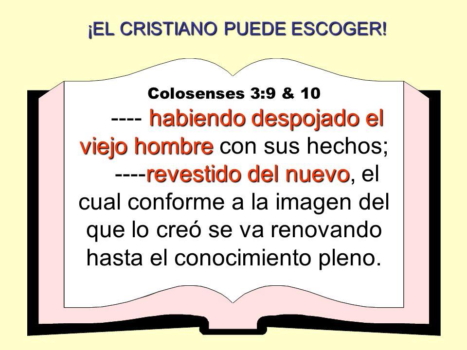 ¡EL CRISTIANO PUEDE ESCOGER! Colosenses 3:9 & 10 habiendo despojado el viejo hombre ---- habiendo despojado el viejo hombre con sus hechos; revestido