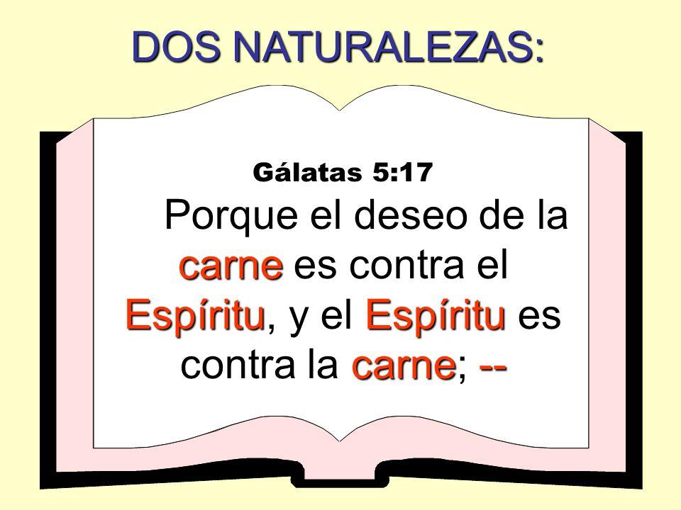 DOS NATURALEZAS: Gálatas 5:17 carne EspírituEspíritu carne-- Porque el deseo de la carne es contra el Espíritu, y el Espíritu es contra la carne; --