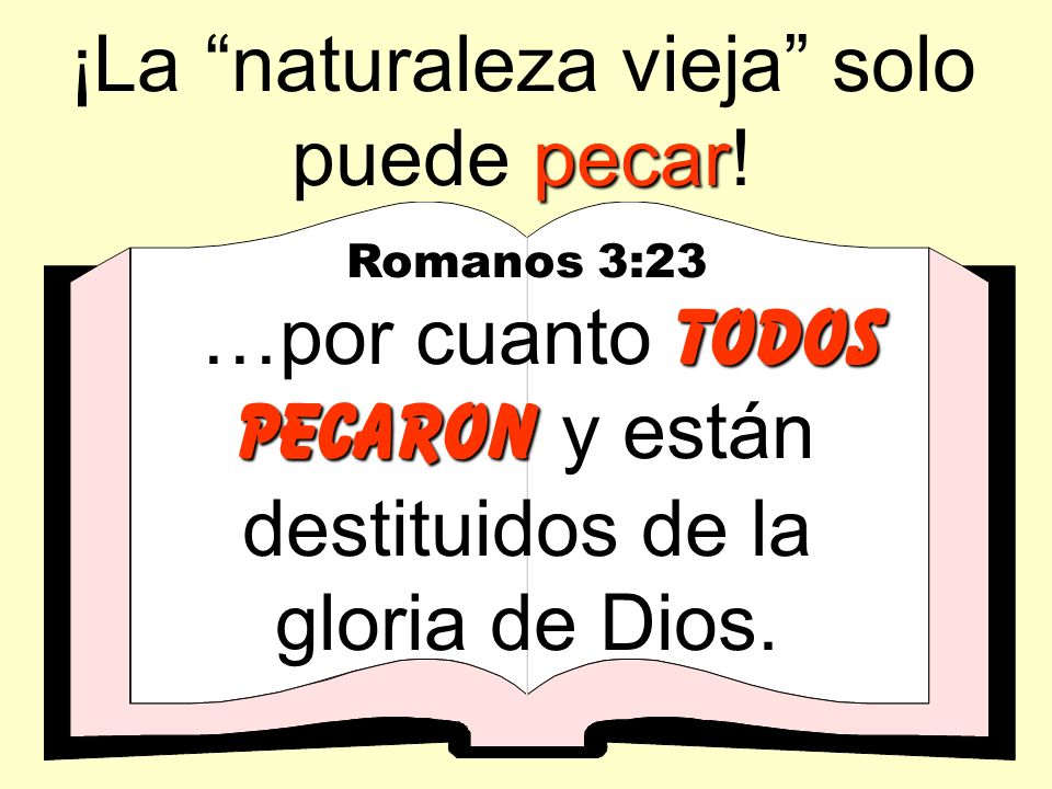 pecar ¡La naturaleza vieja solo puede pecar! Romanos 3:23 todos pecaron …por cuanto todos pecaron y están destituidos de la gloria de Dios.
