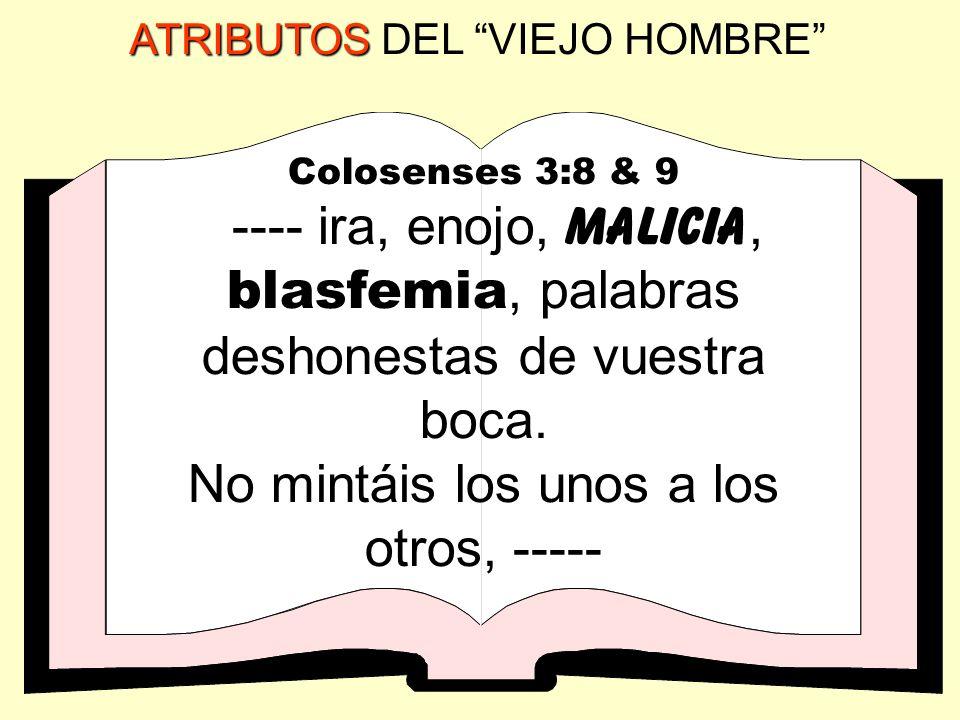 ATRIBUTOS ATRIBUTOS DEL VIEJO HOMBRE Colosenses 3:8 & 9 ---- ira, enojo, malicia, blasfemia, palabras deshonestas de vuestra boca. No mintáis los unos