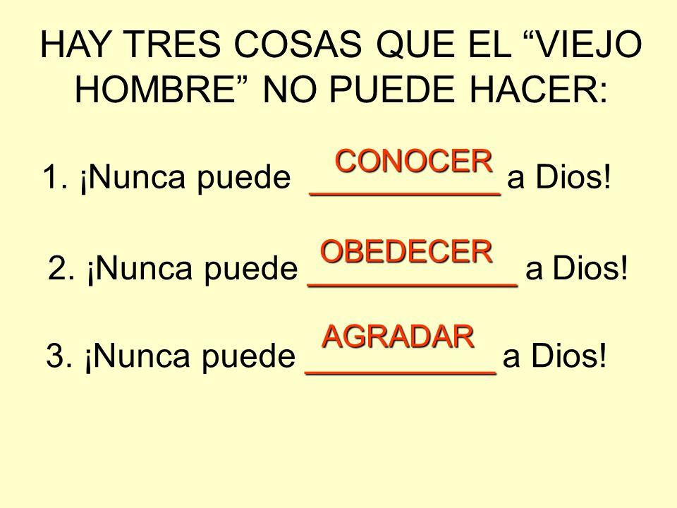 HAY TRES COSAS QUE EL VIEJO HOMBRE NO PUEDE HACER: 1. ¡Nunca puede __________ __________ a Dios! 2. ¡Nunca puede ___________ ___________ a Dios! 3. ¡N