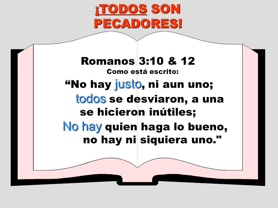 ¡TODOS SON PECADORES! Romanos 3:10 & 12 Como está escrito: justo No hay justo, ni aun uno; todos todos se desviaron, a una se hicieron inútiles; No ha