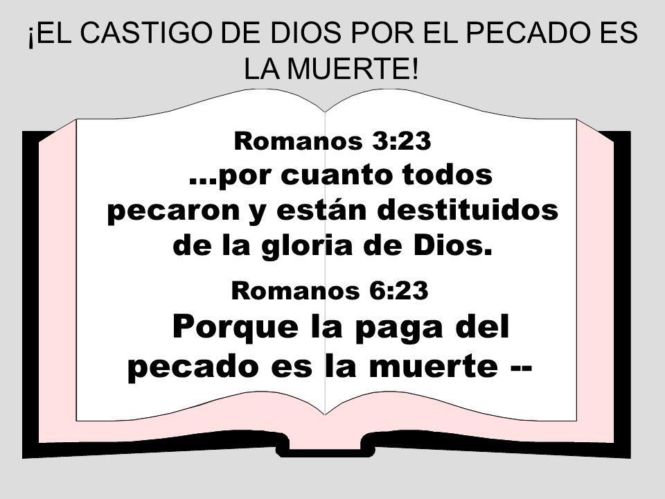 ¡EL CASTIGO DE DIOS POR EL PECADO ES LA MUERTE! Romanos 3:23 …por cuanto todos pecaron y están destituidos de la gloria de Dios. Romanos 6:23 Porque l