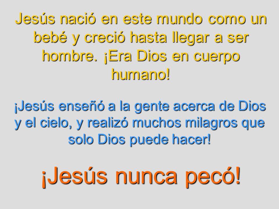 Jesús nació en este mundo como un bebé y creció hasta llegar a ser hombre. ¡Era Dios en cuerpo humano! ¡Jesús enseñó a la gente acerca de Dios y el ci