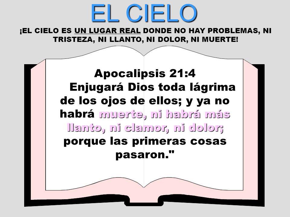 EL CIELO ¡EL CIELO ES UN LUGAR REAL DONDE NO HAY PROBLEMAS, NI TRISTEZA, NI LLANTO, NI DOLOR, NI MUERTE! Apocalipsis 21:4 Enjugará Dios toda lágrima d