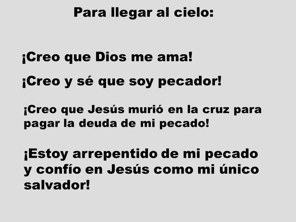 Para llegar al cielo: ¡Creo que Dios me ama! ¡Creo y sé que soy pecador! ¡Creo que Jesús murió en la cruz para pagar la deuda de mi pecado! ¡Estoy arr