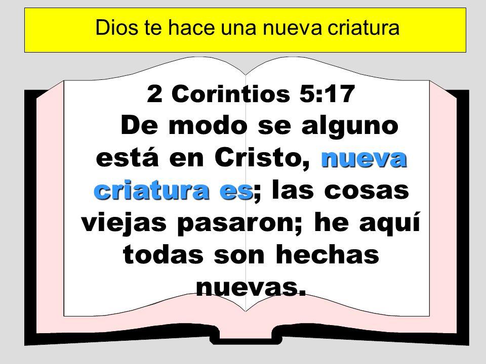 2 Corintios 5:17 nueva criatura es De modo se alguno está en Cristo, nueva criatura es; las cosas viejas pasaron; he aquí todas son hechas nuevas. Dio