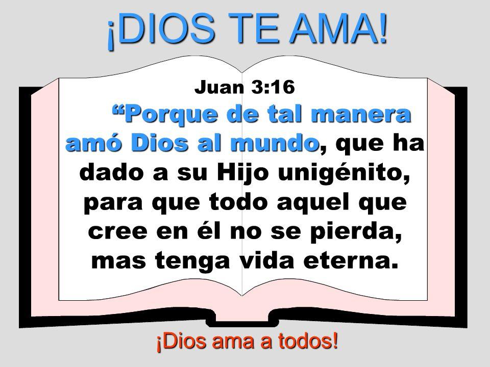 ¡DIOS TE AMA! Juan 3:16 Porque de tal manera amó Dios al mundo Porque de tal manera amó Dios al mundo, que ha dado a su Hijo unigénito, para que todo