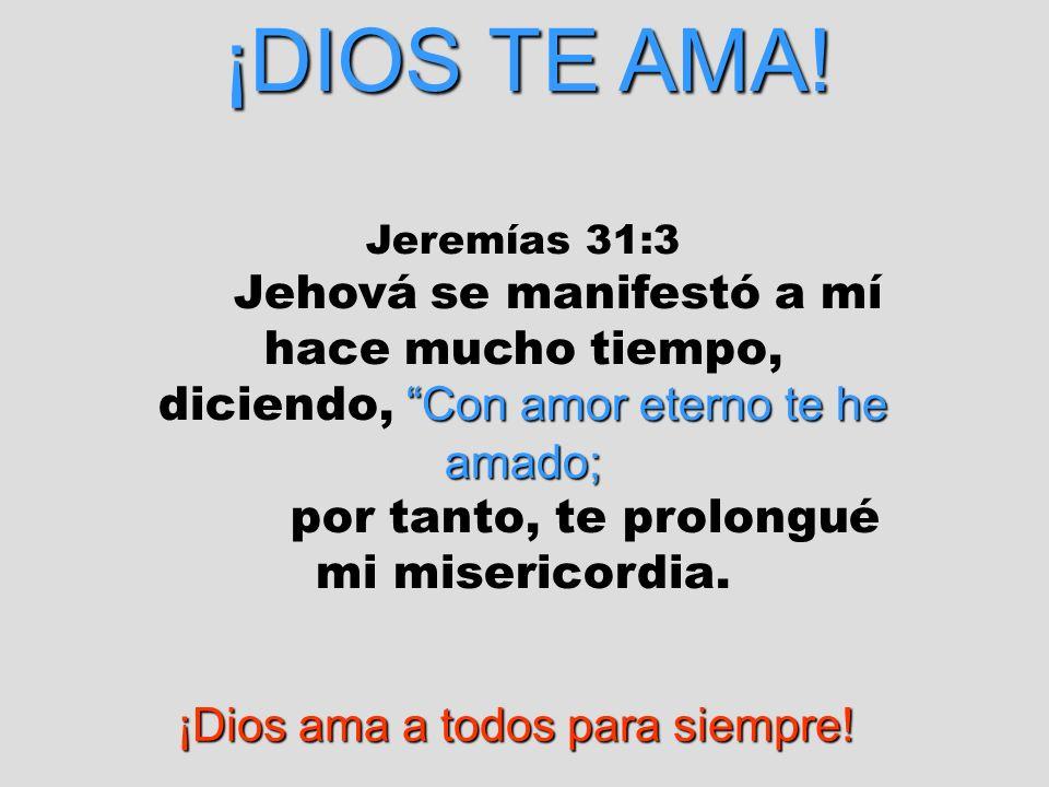 ¡DIOS TE AMA! Jeremías 31:3 Con amor eterno te he amado; Jehová se manifestó a mí hace mucho tiempo, diciendo, Con amor eterno te he amado; por tanto,