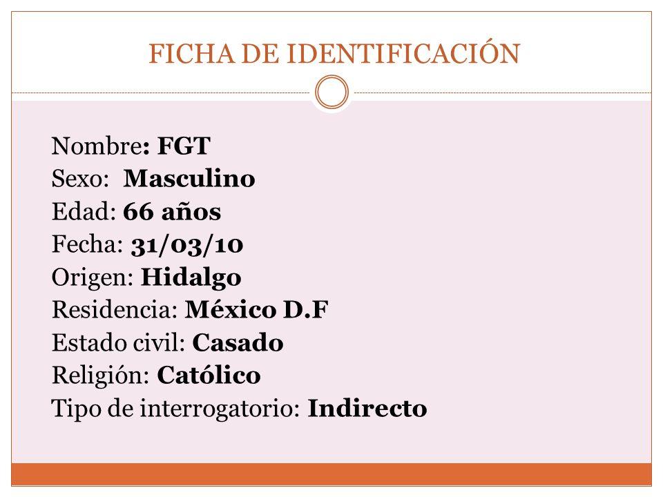 FICHA DE IDENTIFICACIÓN Nombre: FGT Sexo: Masculino Edad: 66 años Fecha: 31/03/10 Origen: Hidalgo Residencia: México D.F Estado civil: Casado Religión