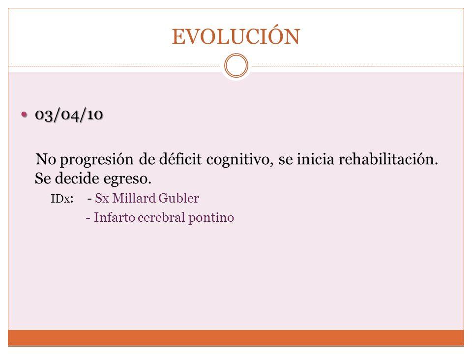 EVOLUCIÓN 03/04/10 03/04/10 No progresión de déficit cognitivo, se inicia rehabilitación. Se decide egreso. IDx : - Sx Millard Gubler - Infarto cerebr