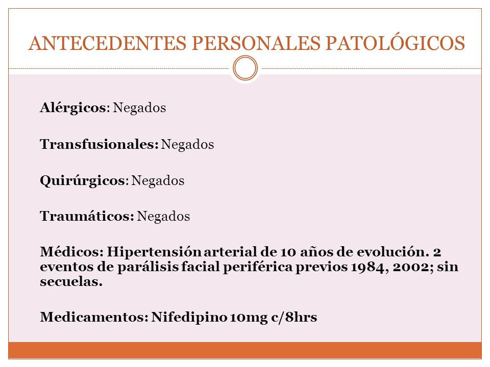 ANTECEDENTES PERSONALES PATOLÓGICOS Alérgicos: Negados Transfusionales: Negados Quirúrgicos: Negados Traumáticos: Negados Médicos: Hipertensión arteri