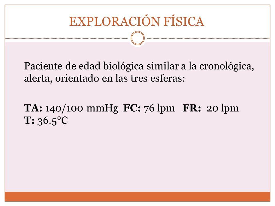 EXPLORACIÓN FÍSICA Paciente de edad biológica similar a la cronológica, alerta, orientado en las tres esferas: TA: 140/100 mmHg FC: 76 lpm FR: 20 lpm