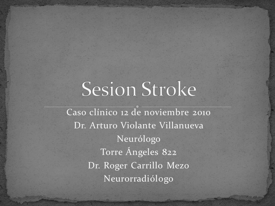 Caso clínico 12 de noviembre 2010 Dr. Arturo Violante Villanueva Neurólogo Torre Ángeles 822 Dr. Roger Carrillo Mezo Neurorradiólogo