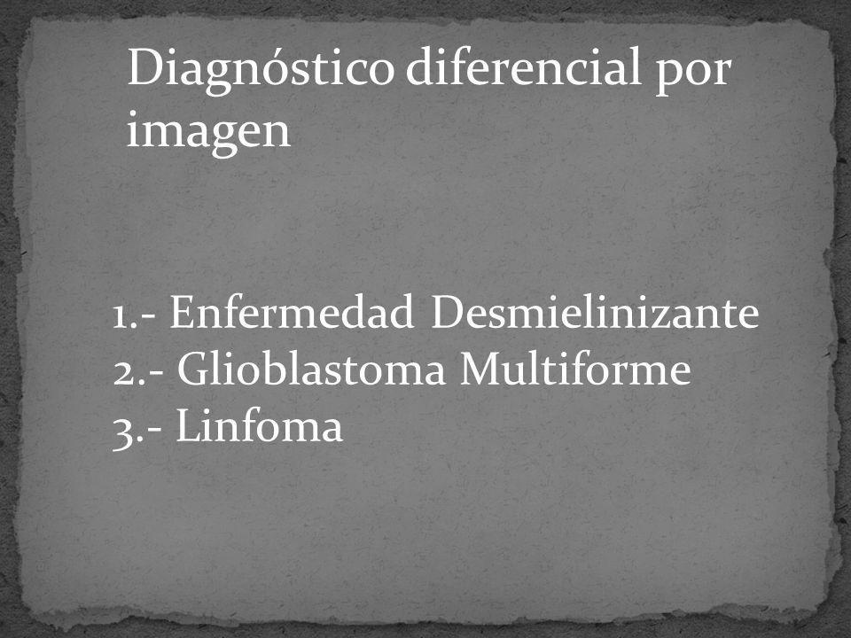 Diagnóstico diferencial por imagen 1.- Enfermedad Desmielinizante 2.- Glioblastoma Multiforme 3.- Linfoma