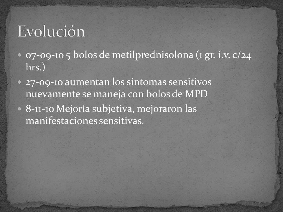 07-09-10 5 bolos de metilprednisolona (1 gr. i.v. c/24 hrs.) 27-09-10 aumentan los síntomas sensitivos nuevamente se maneja con bolos de MPD 8-11-10 M
