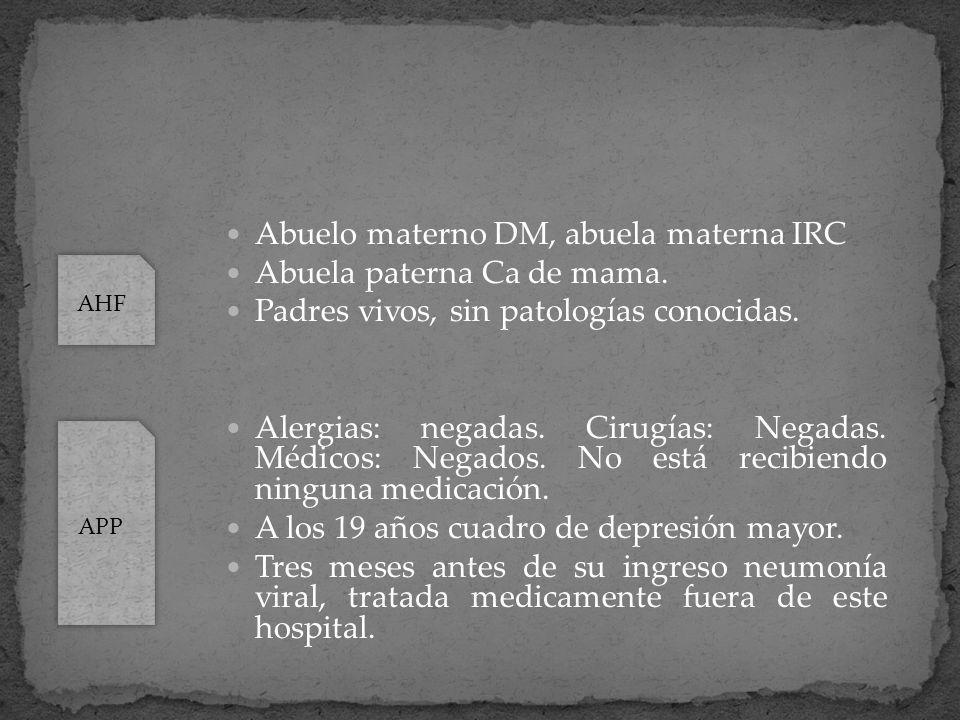 Abuelo materno DM, abuela materna IRC Abuela paterna Ca de mama. Padres vivos, sin patologías conocidas. Alergias: negadas. Cirugías: Negadas. Médicos