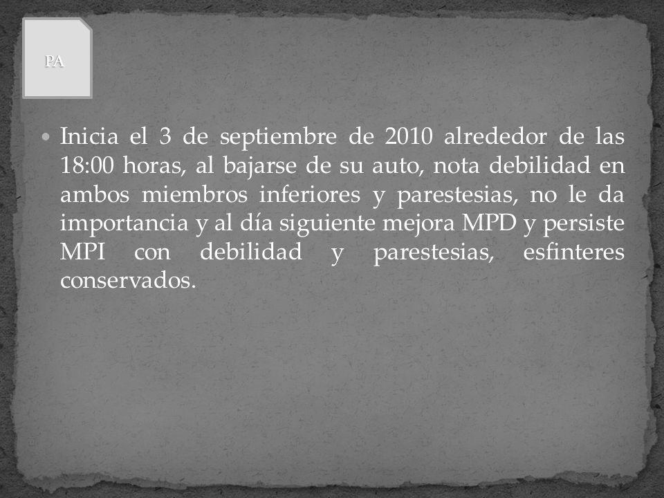Inicia el 3 de septiembre de 2010 alrededor de las 18:00 horas, al bajarse de su auto, nota debilidad en ambos miembros inferiores y parestesias, no l