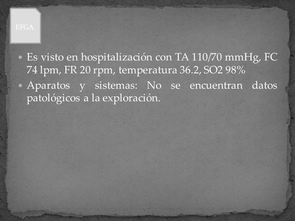 Es visto en hospitalización con TA 110/70 mmHg, FC 74 lpm, FR 20 rpm, temperatura 36.2, SO2 98% Aparatos y sistemas: No se encuentran datos patológico